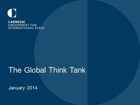 "The Global Think Tank January 2014. CARNEGIE'S FOUNDING ""…to advance the cause of peace among nations; to hasten the renunciation of war as an instrument."