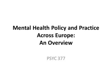Mental Health Policy and Practice Across Europe: An Overview PSYC 377.