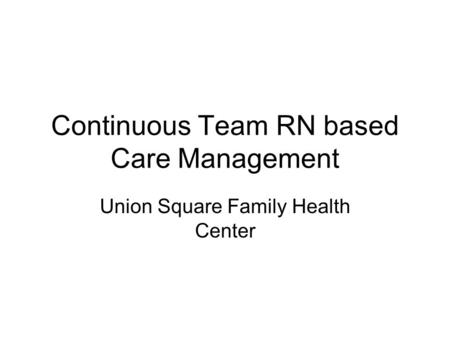 Continuous Team RN based Care Management Union Square Family Health Center.