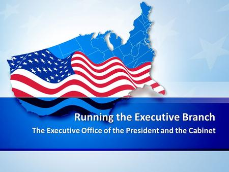 Running the Executive Branch The Executive Office of the President and the Cabinet.