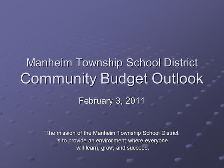 Manheim Township School District Community Budget Outlook February 3, 2011 The mission of the Manheim Township School District is to provide an environment.