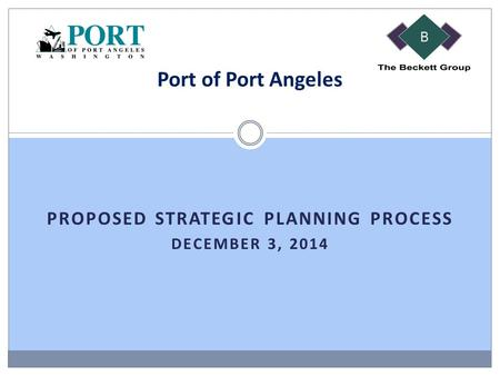 PROPOSED STRATEGIC PLANNING PROCESS DECEMBER 3, 2014 Port of Port Angeles.