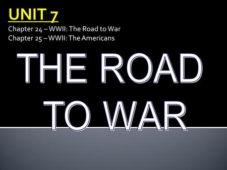 UNIT 7 Chapter 24 – WWII: The Road to War Chapter 25 – WWII: The Americans.
