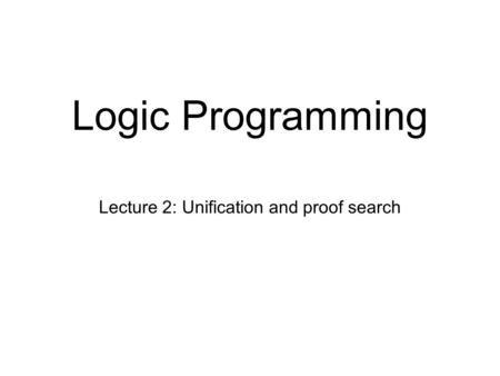 Logic Programming Lecture 2: Unification and proof search.