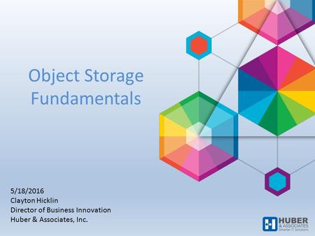 Object Storage Fundamentals 5/18/2016 Clayton Hicklin Director of Business Innovation Huber & Associates, Inc.