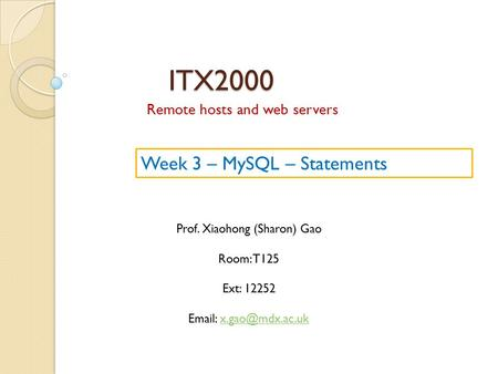 ITX2000 Remote hosts and web servers Prof. Xiaohong (Sharon) Gao Room: T125 Ext: 12252   Week 3 – MySQL – Statements.