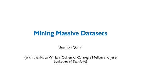 Mining Massive Datasets Shannon Quinn (with thanks to William Cohen of Carnegie Mellon and Jure Leskovec of Stanford)