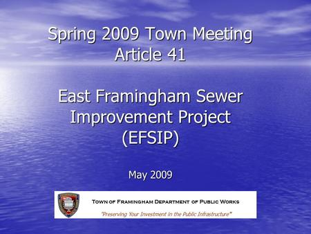 Spring 2009 Town Meeting Article 41 East Framingham Sewer Improvement Project (EFSIP) May 2009 Town of Framingham Department of Public Works Preserving.