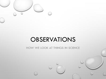 OBSERVATIONS HOW WE LOOK AT THINGS IN SCIENCE. WHAT IS OBSERVATION? OBSERVATIONS ARE MADE IN SCIENCE. THEY ARE MADE BY USING: SENSES TOOLS INCREASE ACCURACY.