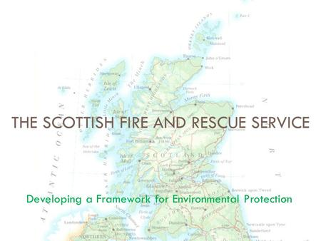 Developing a Framework for Environmental Protection THE SCOTTISH FIRE AND RESCUE SERVICE.