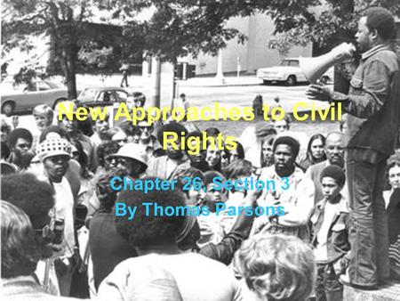 New Approaches to Civil Rights Chapter 26, Section 3 By Thomas Parsons.
