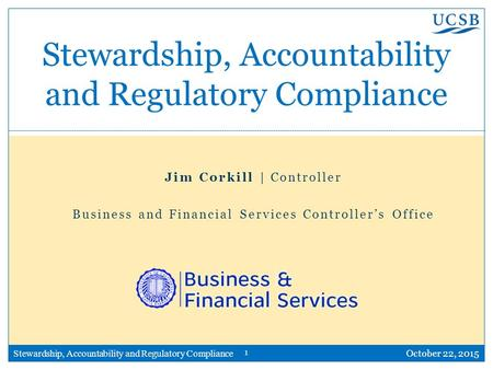 1 Stewardship, Accountability and Regulatory Compliance October 22, 2015 Stewardship, Accountability and Regulatory Compliance Jim Corkill | Controller.