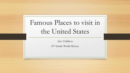 Famous Places to visit in the United States Alec Childress 10 th Grade World History.