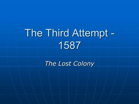 The Third Attempt - 1587 The Lost Colony. John White Selected to be the Governor of the Lost Colony Selected to be the Governor of the Lost Colony Goal: