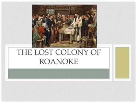 THE LOST COLONY OF ROANOKE. IT WAS 1587…. …and Queen Elizabeth I of England wanted to start a colony in the New World. So 115 English settlers made the.