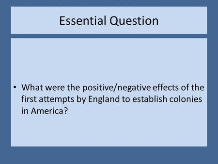 Essential Question What were the positive/negative effects of the first attempts by England to establish colonies in America?