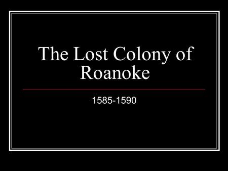 The Lost Colony of Roanoke 1585-1590. Sir Humphrey Gilbert In 1553, Gilbert discovers New Foundland Claims it for Queen Elizabeth I Died at sea.