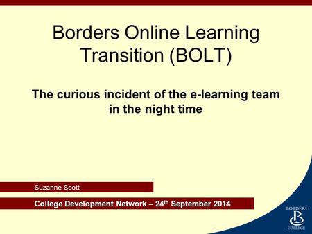 College Development Network – 24 th September 2014 Suzanne Scott Borders Online Learning Transition (BOLT) The curious incident of the e-learning team.