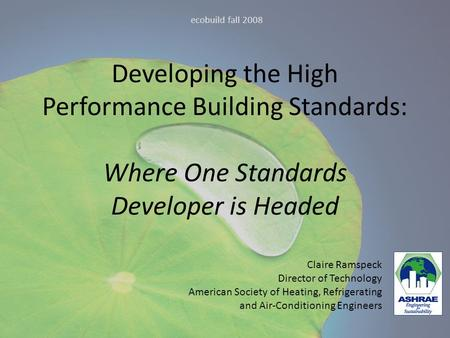 Developing the High Performance Building Standards: Where One Standards Developer is Headed ecobuild fall 2008 Claire Ramspeck Director of Technology American.