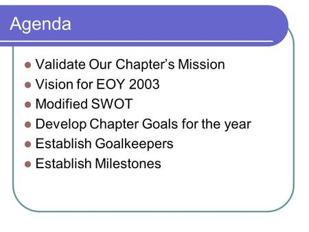 Agenda Validate Our Chapter's Mission Vision for EOY 2003 Modified SWOT Develop Chapter Goals for the year Establish Goalkeepers Establish Milestones.