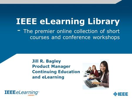 IEEE eLearning Library - The premier online collection of short courses and conference workshops Jill R. Bagley Product Manager Continuing Education and.