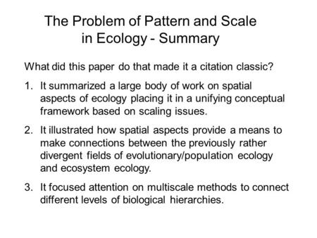The Problem of Pattern and Scale in Ecology - Summary What did this paper do that made it a citation classic? 1.It summarized a large body of work on spatial.