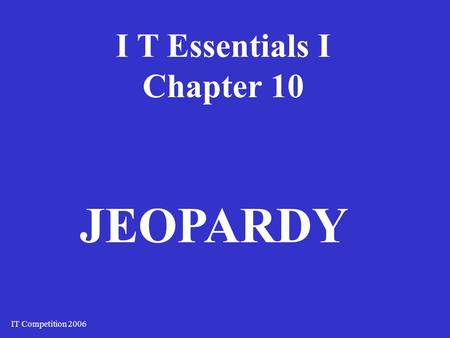 I T Essentials I Chapter 10 IT Competition 2006 JEOPARDY.