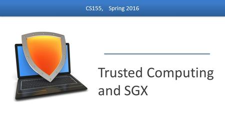 Dan Boneh Trusted Computing and SGX CS155, Spring 2016.