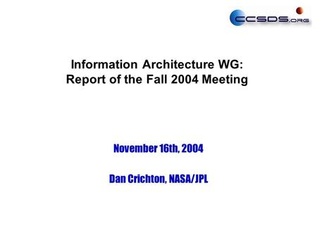 Information Architecture WG: Report of the Fall 2004 Meeting November 16th, 2004 Dan Crichton, NASA/JPL.
