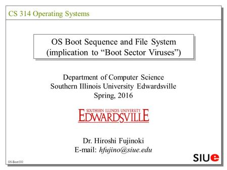 "OS Boot Sequence and File System (implication to ""Boot Sector Viruses"") Department of Computer Science Southern Illinois University Edwardsville Spring,"