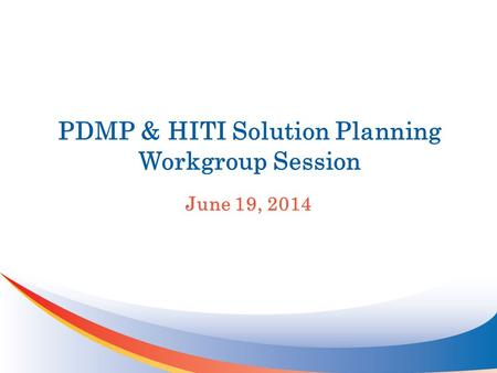 PDMP & HITI Solution Planning Workgroup Session June 19, 2014.