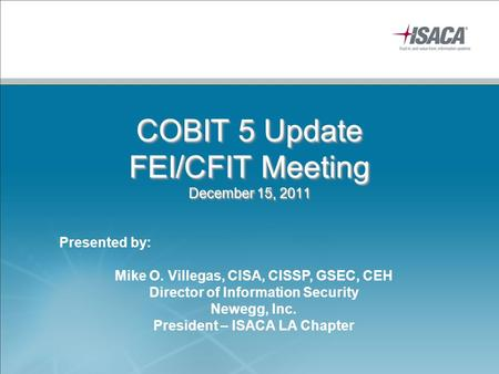 COBIT 5 Update FEI/CFIT Meeting December 15, 2011 Presented by: Mike O. Villegas, CISA, CISSP, GSEC, CEH Director of Information Security Newegg, Inc.