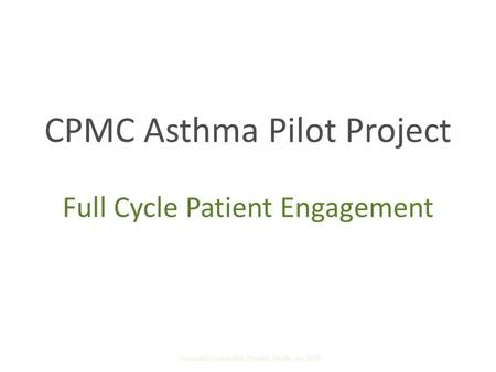 CPMC Asthma Pilot Project Full Cycle Patient Engagement Company Confidential Presidio Health, Inc 2010.