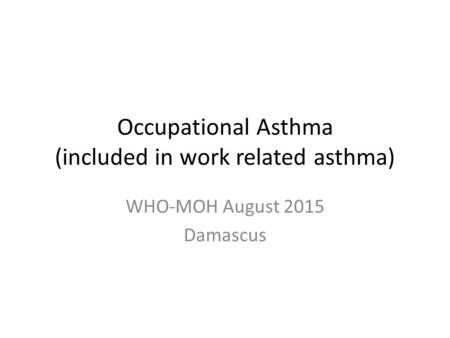 Occupational Asthma (included in work related asthma) WHO-MOH August 2015 Damascus.