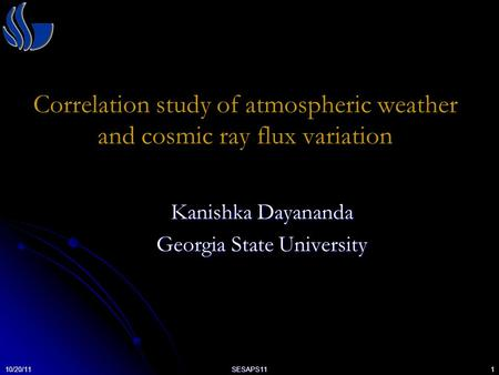 10/20/11SESAPS111 Correlation study of atmospheric weather and cosmic ray flux variation Kanishka Dayananda Georgia State University.