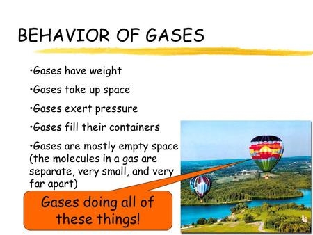BEHAVIOR OF GASES Gases have weight Gases take up space Gases exert pressure Gases fill their containers Gases are mostly empty space (the molecules in.