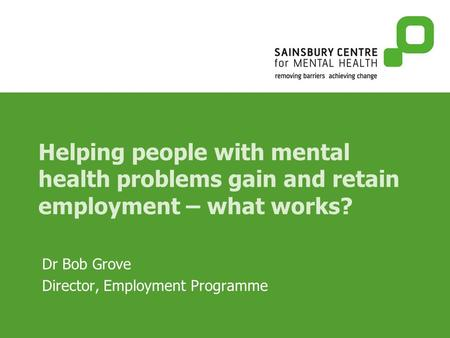 Helping people with mental health problems gain and retain employment – what works? Dr Bob Grove Director, Employment Programme.
