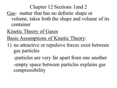 Chapter 12 Sections 1and 2 Gas- matter that has no definite shape or volume, takes both the shape and volume of its container Kinetic Theory of Gases Basic.