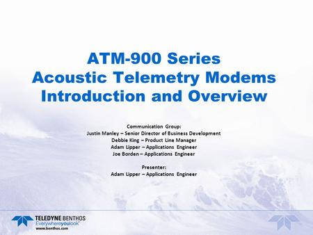 ATM-900 Series Acoustic Telemetry Modems Introduction and Overview Communication Group: Justin Manley – Senior Director of Business Development Debbie.