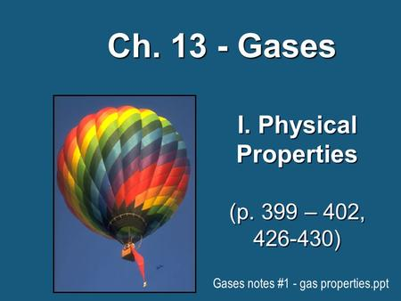 I. Physical Properties (p. 399 – 402, 426-430) Ch. 13 - Gases Gases notes #1 - gas properties.ppt.