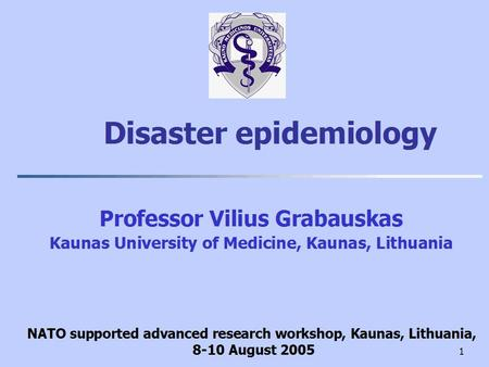 1 Disaster epidemiology Professor Vilius Grabauskas Kaunas University of Medicine, Kaunas, Lithuania NATO supported advanced research workshop, Kaunas,