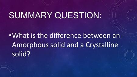 SUMMARY QUESTION: What is the difference between an Amorphous solid and a Crystalline solid?