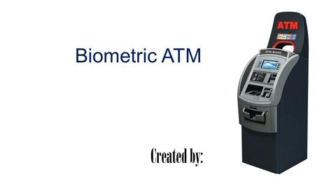 Biometric ATM Created by:. Introduction Biometrics refers to the automatic identification of a person based on his physiological/behavioral characteristics.