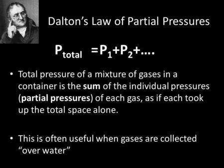 Dalton's Law of Partial Pressures P total =P 1 +P 2 +…. Total pressure of a mixture of gases in a container is the sum of the individual pressures (partial.