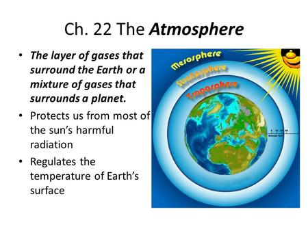 Ch. 22 The Atmosphere The layer of gases that surround the Earth or a mixture of gases that surrounds a planet. Protects us from most of the sun's harmful.
