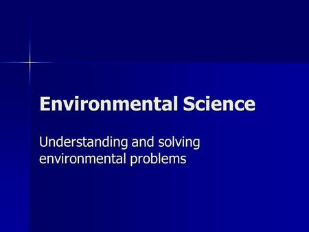 Environmental Science Understanding and solving environmental problems.