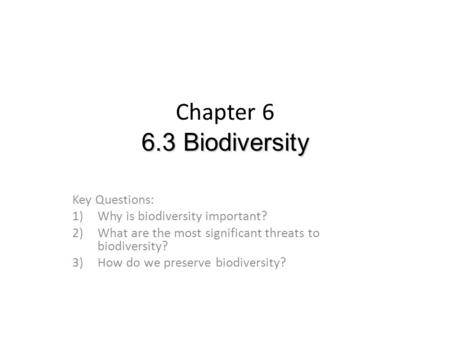 6.3 Biodiversity Chapter 6 6.3 Biodiversity Key Questions: 1)Why is biodiversity important? 2)What are the most significant threats to biodiversity? 3)How.