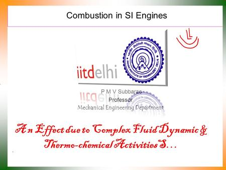 Combustion in SI Engines P M V Subbarao Professor Mechanical Engineering Department A n Effect due to Complex Fluid Dynamic & Thermo-chemical ActivitiesS…