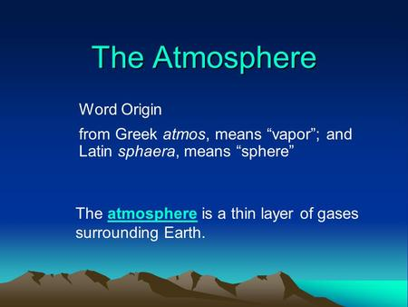 "The Atmosphere Word Origin from Greek atmos, means ""vapor""; and Latin sphaera, means ""sphere"" The atmosphere is a thin layer of gases surrounding Earth.atmosphere."