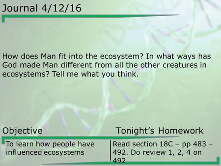 Journal 4/12/16 How does Man fit into the ecosystem? In what ways has God made Man different from all the other creatures in ecosystems? Tell me what you.